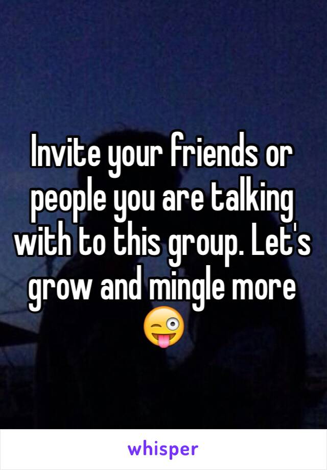Invite your friends or people you are talking with to this group. Let's grow and mingle more 😜