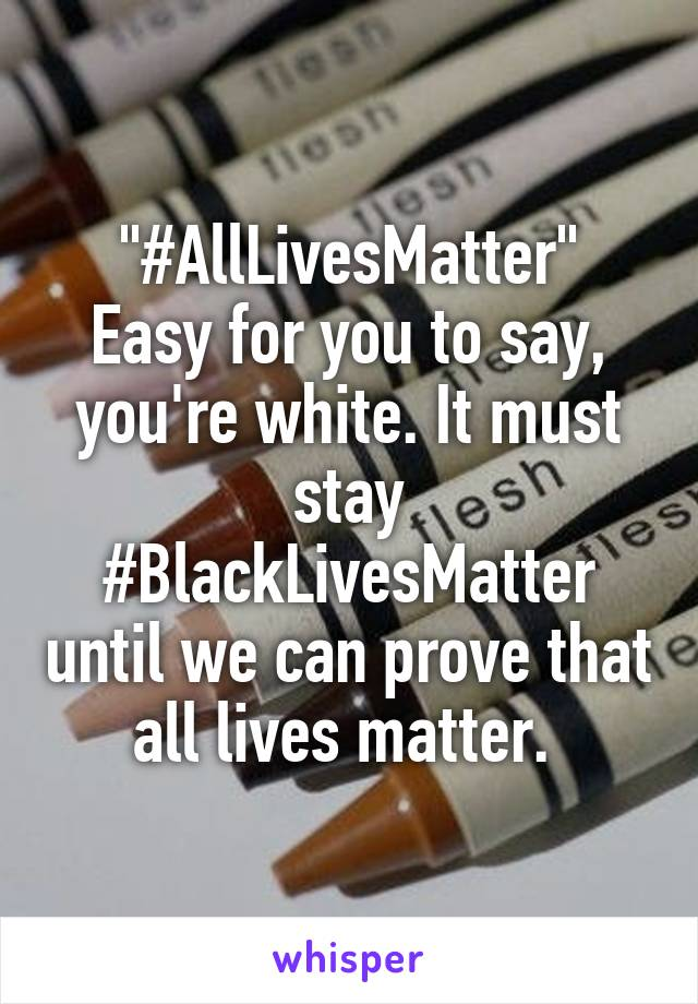 """""""#AllLivesMatter"""" Easy for you to say, you're white. It must stay #BlackLivesMatter until we can prove that all lives matter."""