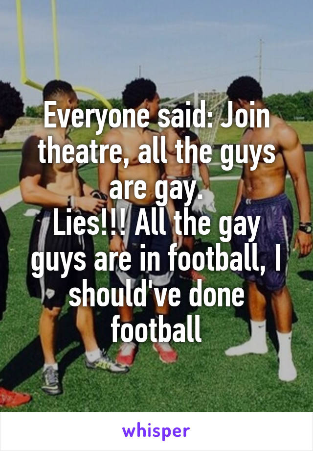 Everyone said: Join theatre, all the guys are gay. Lies!!! All the gay guys are in football, I should've done football