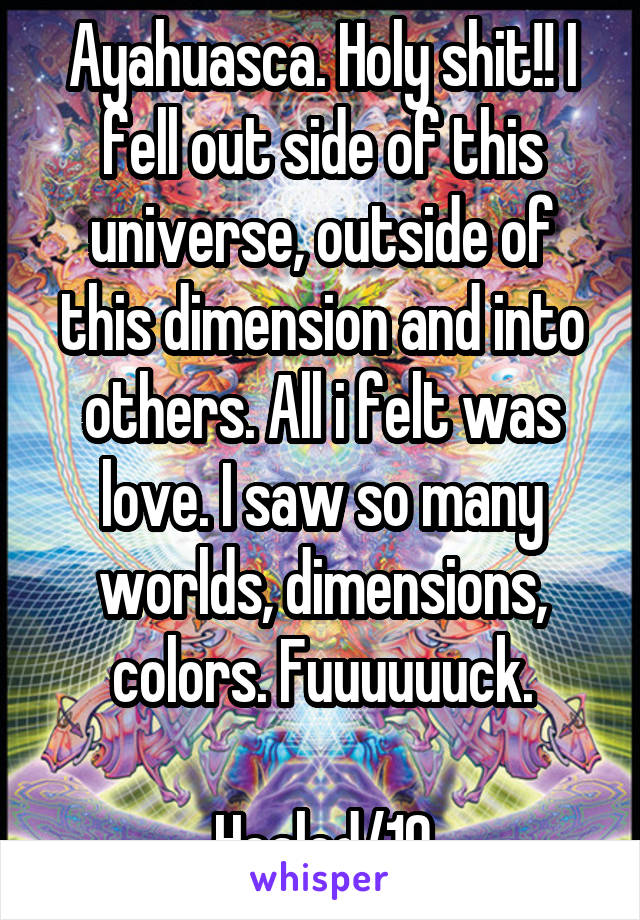 Ayahuasca. Holy shit!! I fell out side of this universe, outside of this dimension and into others. All i felt was love. I saw so many worlds, dimensions, colors. Fuuuuuuck.  Healed/10
