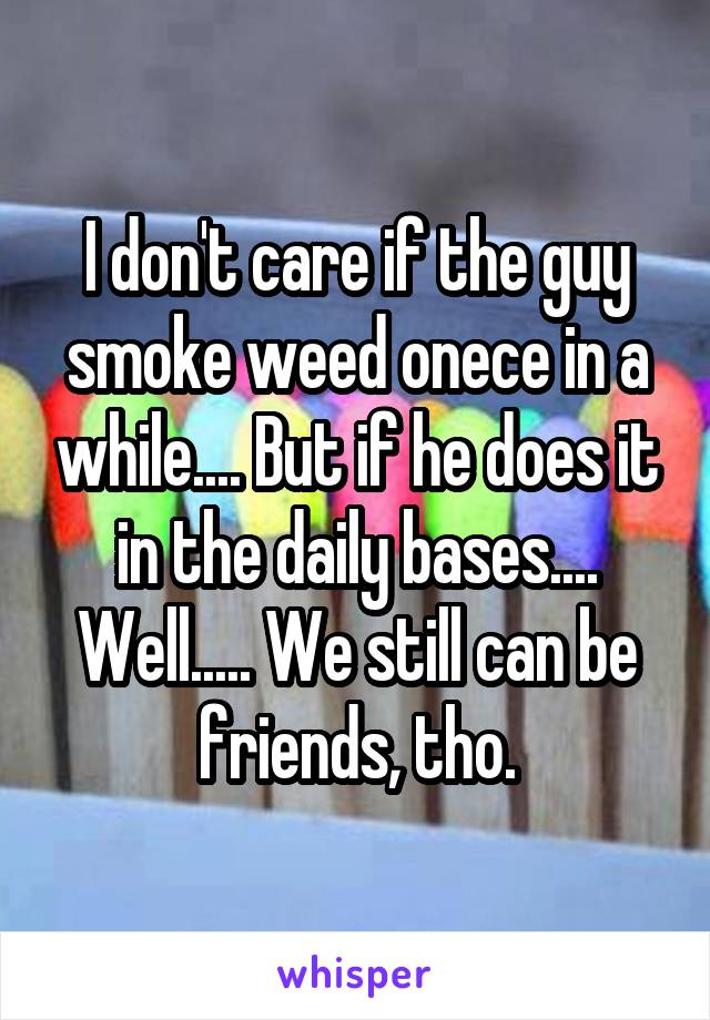I don't care if the guy smoke weed onece in a while.... But if he does it in the daily bases.... Well..... We still can be friends, tho.