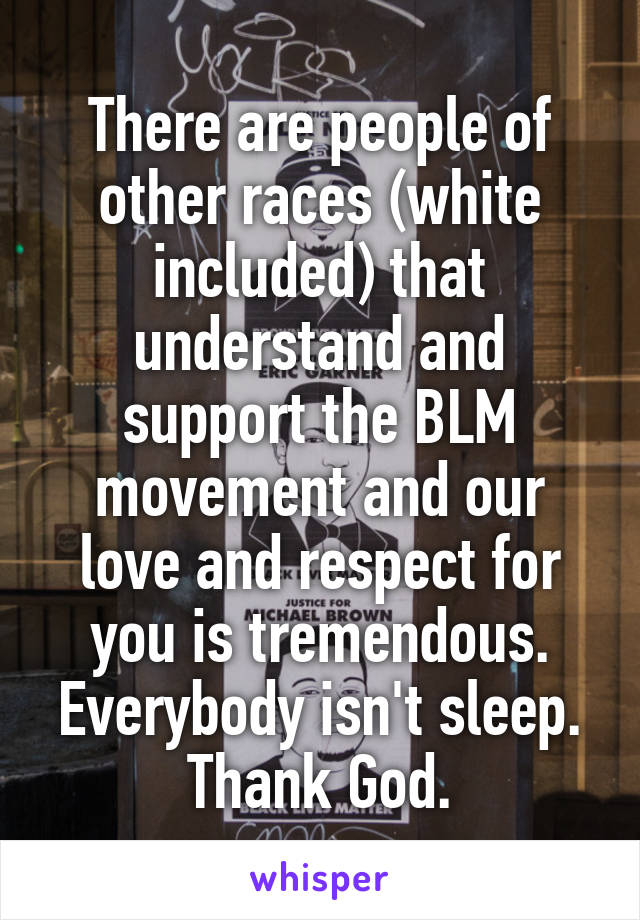 There are people of other races (white included) that understand and support the BLM movement and our love and respect for you is tremendous. Everybody isn't sleep. Thank God.