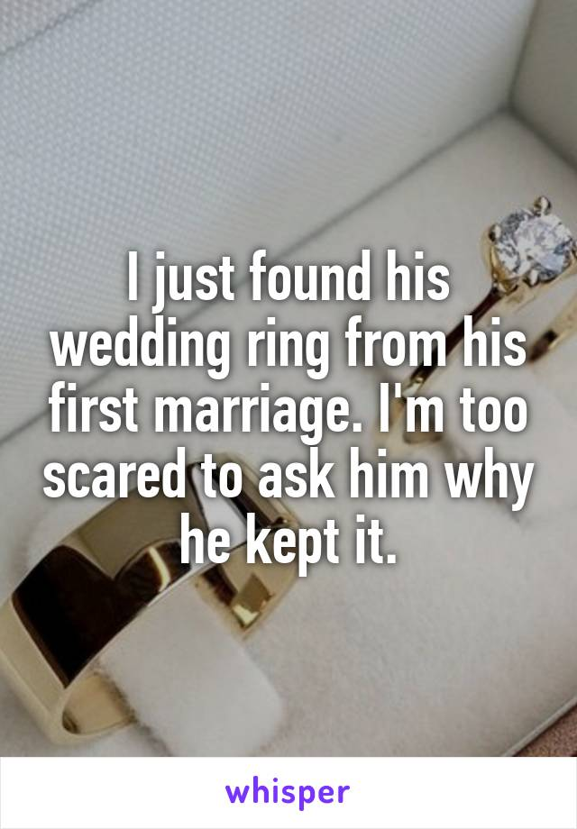 I just found his wedding ring from his first marriage. I'm too scared to ask him why he kept it.