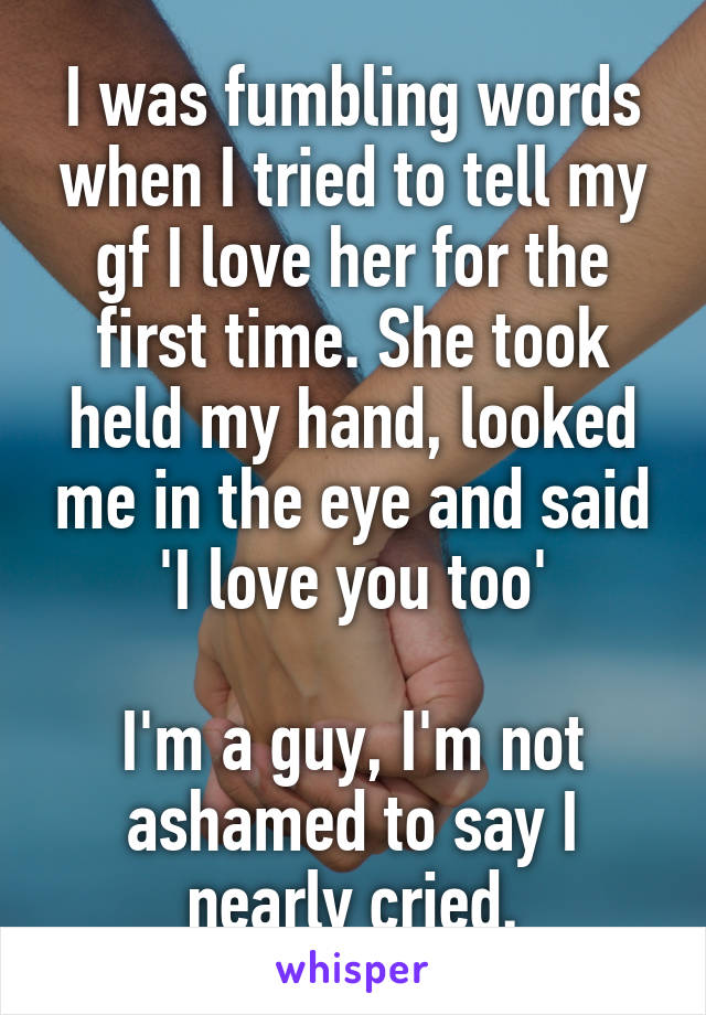 I was fumbling words when I tried to tell my gf I love her for the first time. She took held my hand, looked me in the eye and said 'I love you too'  I'm a guy, I'm not ashamed to say I nearly cried.