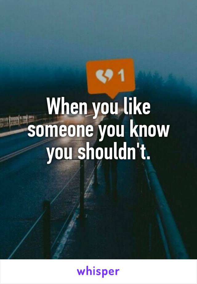 When you like someone you know you shouldn't.