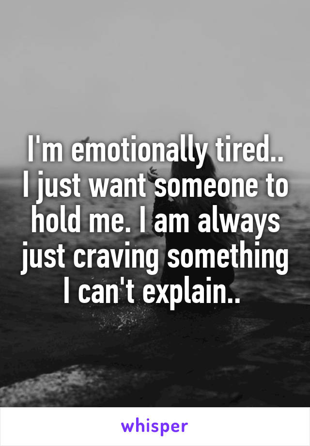 I'm emotionally tired.. I just want someone to hold me. I am always just craving something I can't explain..