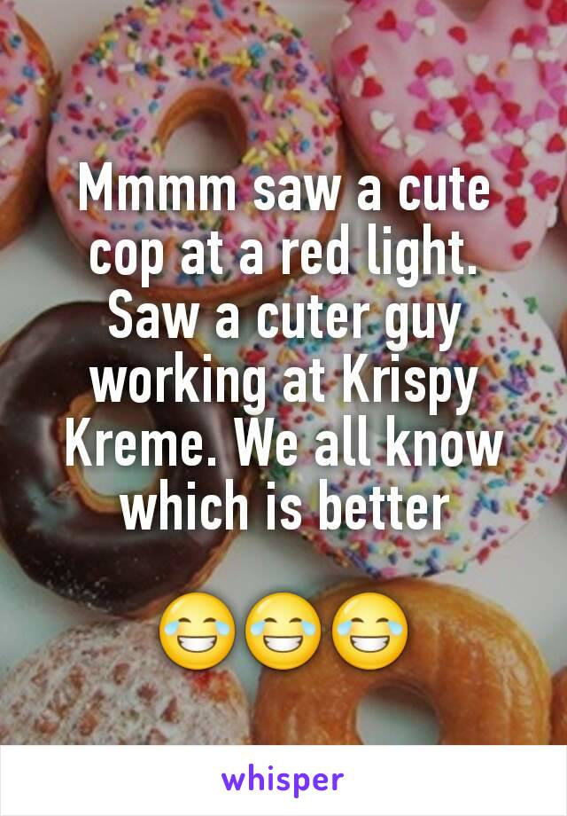 Mmmm saw a cute cop at a red light. Saw a cuter guy working at Krispy Kreme. We all know which is better  😂😂😂