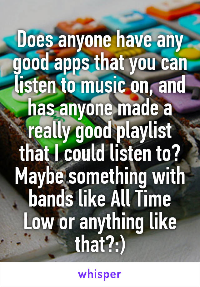 Does anyone have any good apps that you can listen to music on, and has anyone made a really good playlist that I could listen to? Maybe something with bands like All Time Low or anything like that?:)
