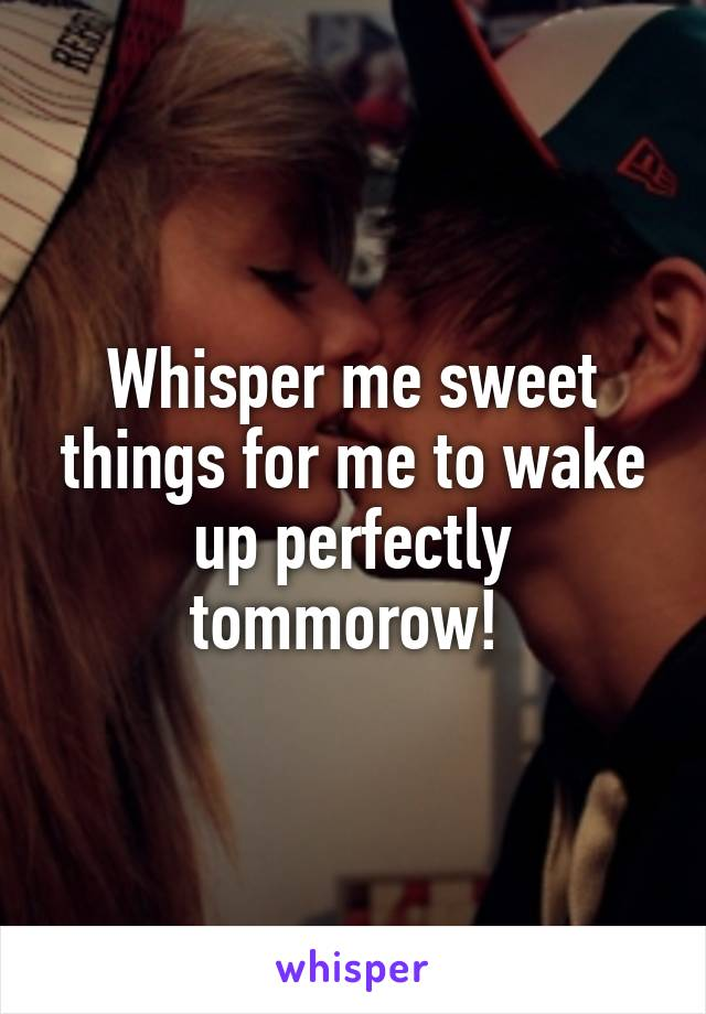 Whisper me sweet things for me to wake up perfectly tommorow!