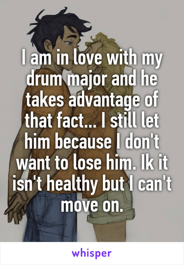 I am in love with my drum major and he takes advantage of that fact... I still let him because I don't want to lose him. Ik it isn't healthy but I can't move on.