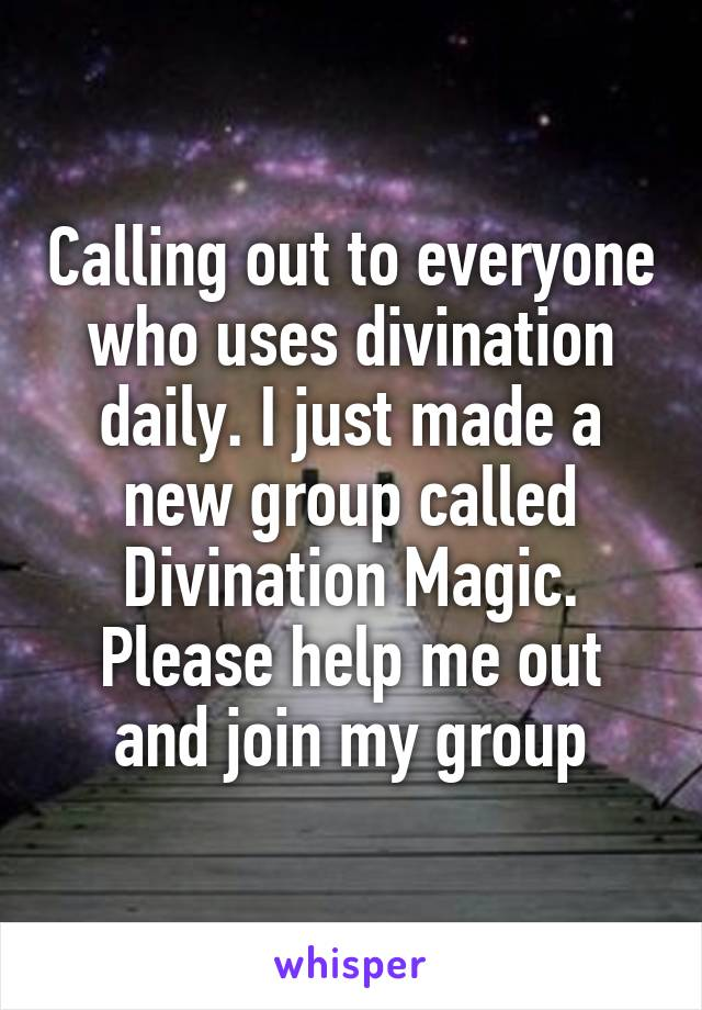 Calling out to everyone who uses divination daily. I just made a new group called Divination Magic. Please help me out and join my group