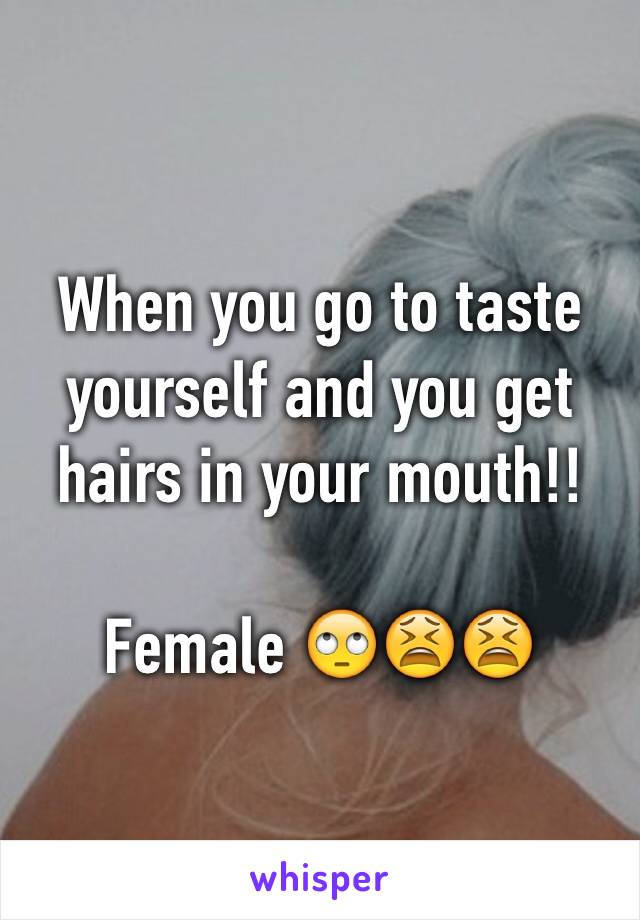 When you go to taste yourself and you get hairs in your mouth!!  Female 🙄😫😫
