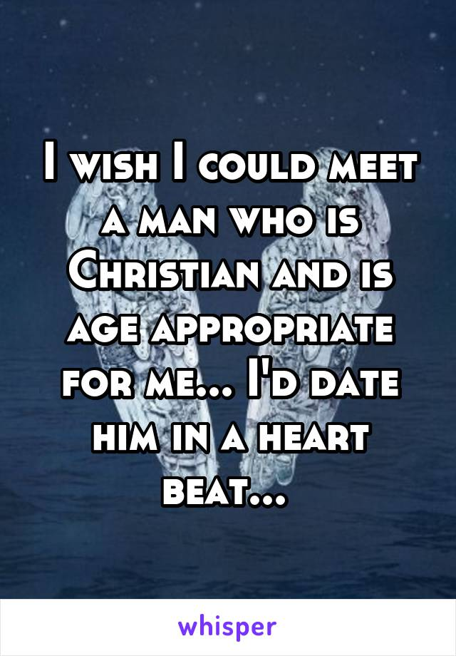 I wish I could meet a man who is Christian and is age appropriate for me... I'd date him in a heart beat...