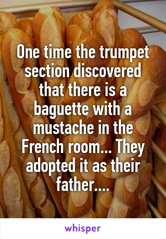 One time the trumpet section discovered that there is a baguette with a mustache in the French room... They adopted it as their father....