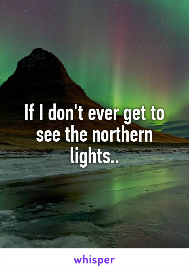If I don't ever get to see the northern lights..