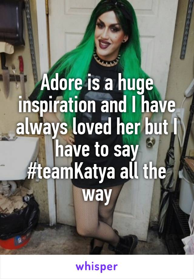 Adore is a huge inspiration and I have always loved her but I have to say #teamKatya all the way