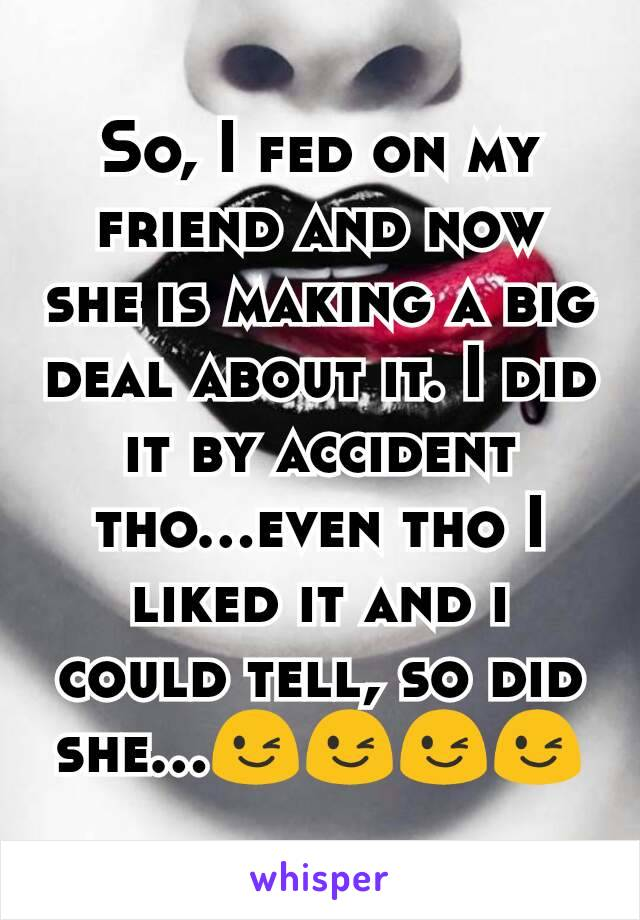 So, I fed on my friend and now she is making a big deal about it. I did it by accident tho...even tho I liked it and i could tell, so did she...😉😉😉😉