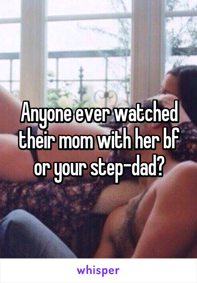 Anyone ever watched their mom with her bf or your step-dad?
