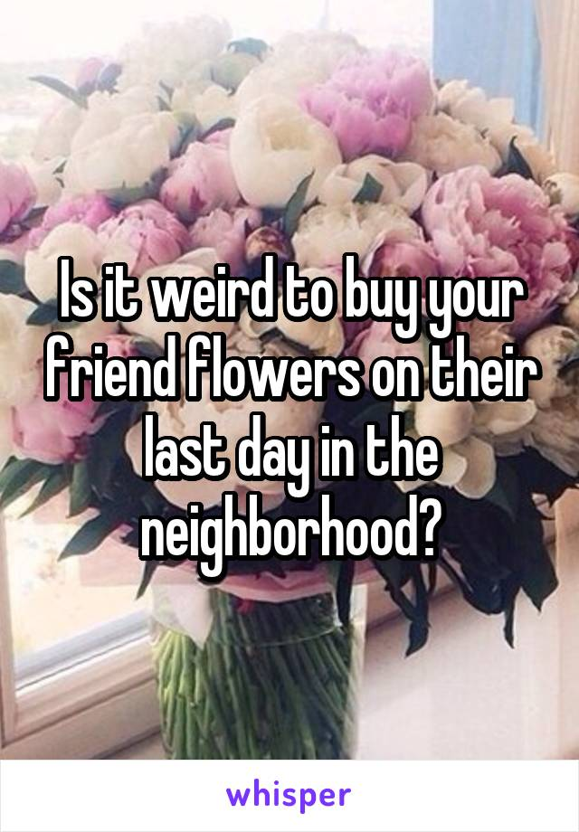 Is it weird to buy your friend flowers on their last day in the neighborhood?