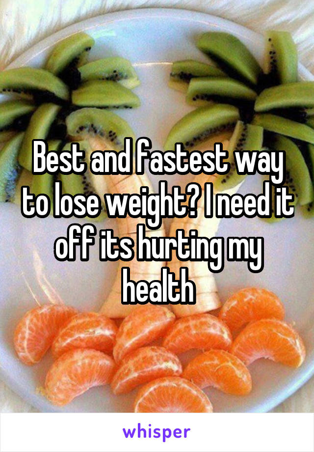 Best and fastest way to lose weight? I need it off its hurting my health