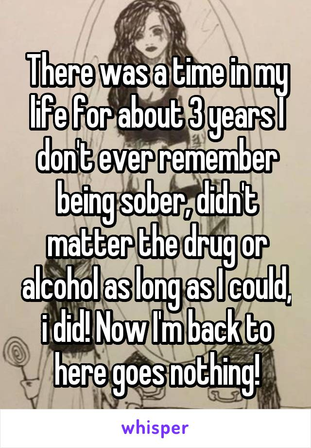 There was a time in my life for about 3 years I don't ever remember being sober, didn't matter the drug or alcohol as long as I could, i did! Now I'm back to here goes nothing!