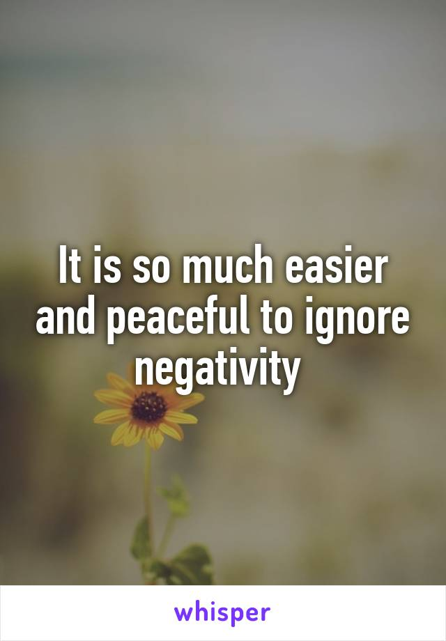It is so much easier and peaceful to ignore negativity