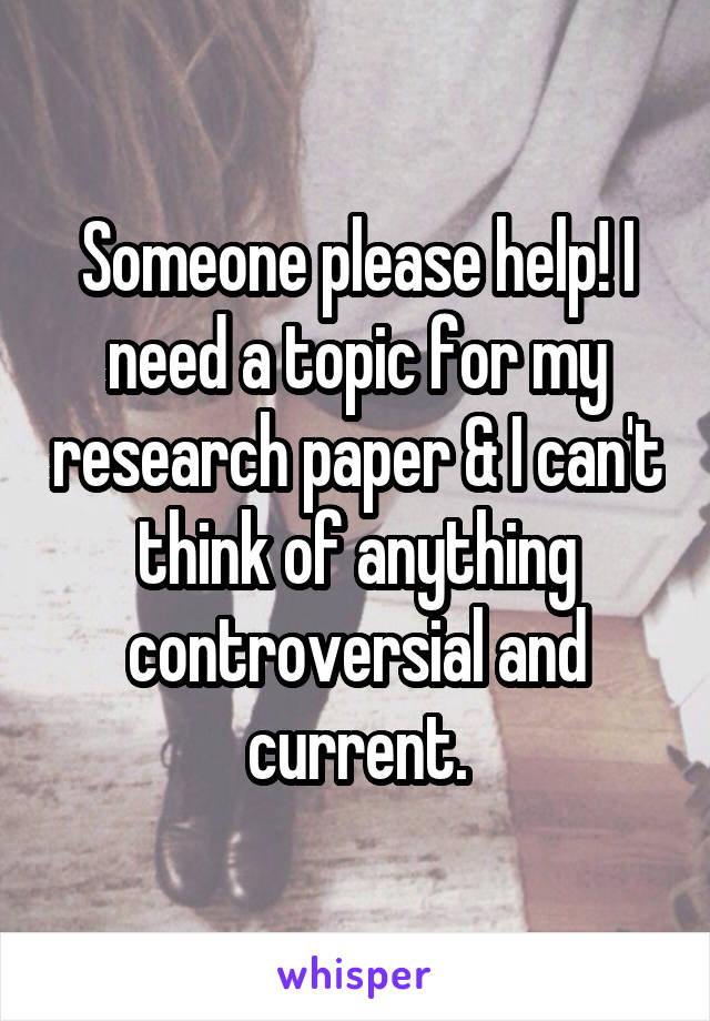 Someone please help! I need a topic for my research paper & I can't think of anything controversial and current.