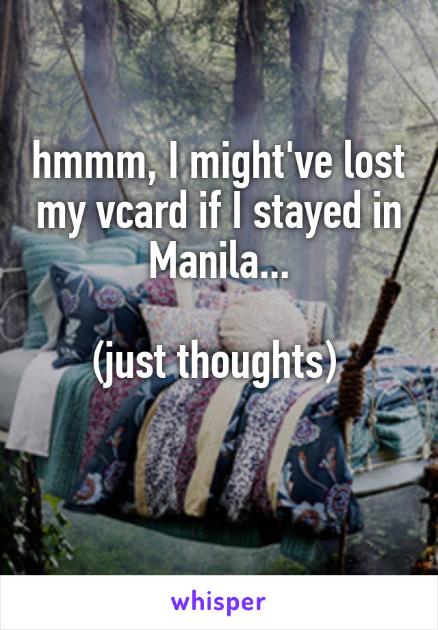 hmmm, I might've lost my vcard if I stayed in Manila...  (just thoughts)