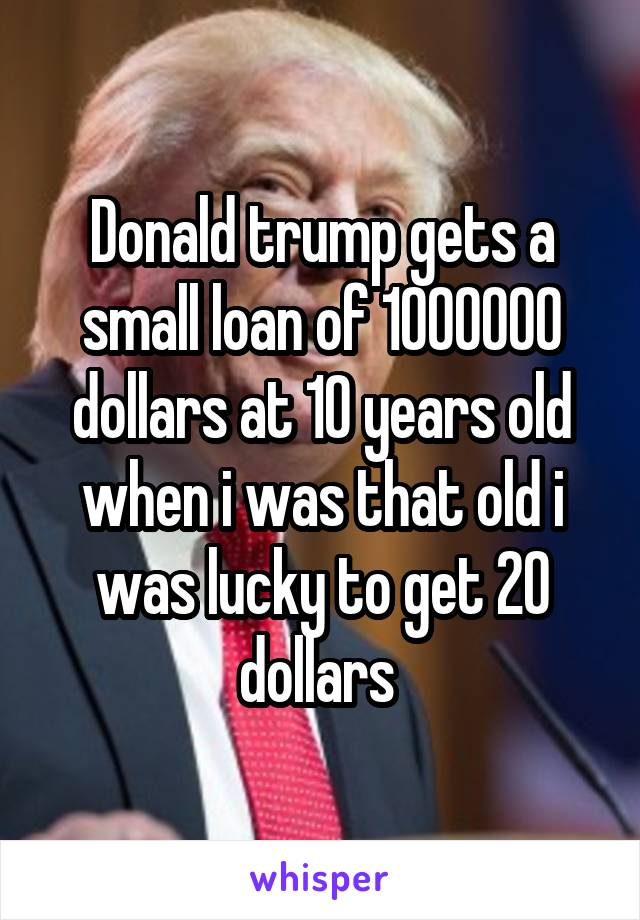 Donald trump gets a small loan of 1000000 dollars at 10 years old when i was that old i was lucky to get 20 dollars