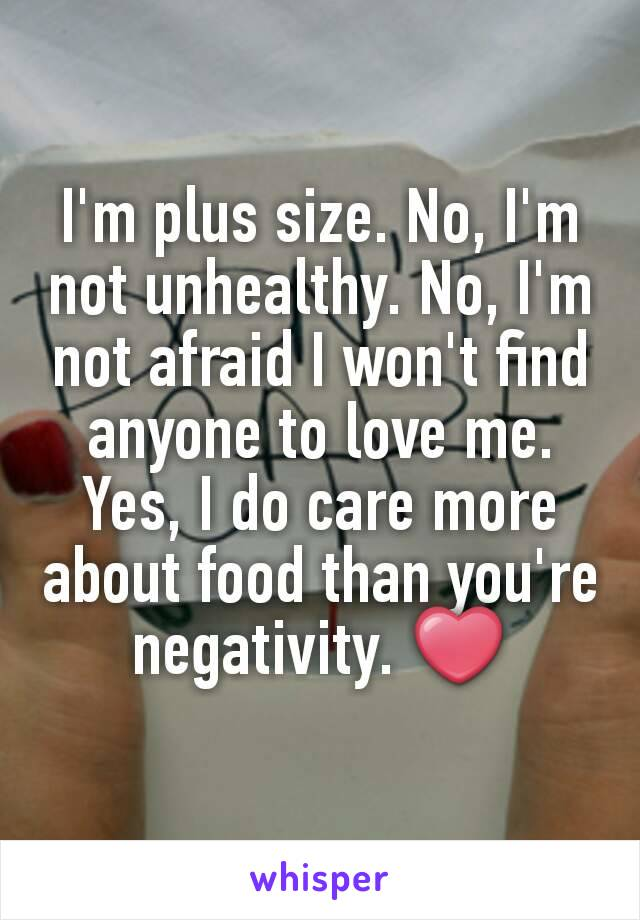 I'm plus size. No, I'm not unhealthy. No, I'm not afraid I won't find anyone to love me. Yes, I do care more about food than you're negativity. ❤