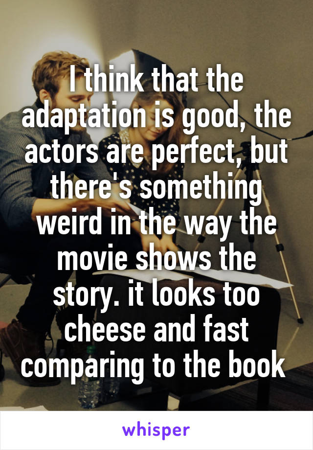 I think that the adaptation is good, the actors are perfect, but there's something weird in the way the movie shows the story. it looks too cheese and fast comparing to the book