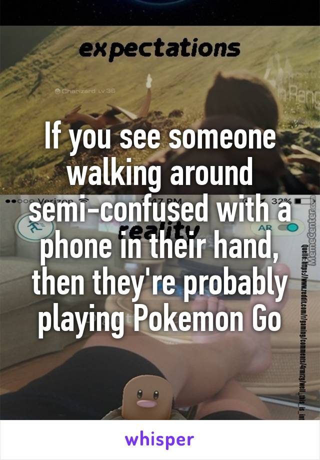 If you see someone walking around semi-confused with a phone in their hand, then they're probably playing Pokemon Go