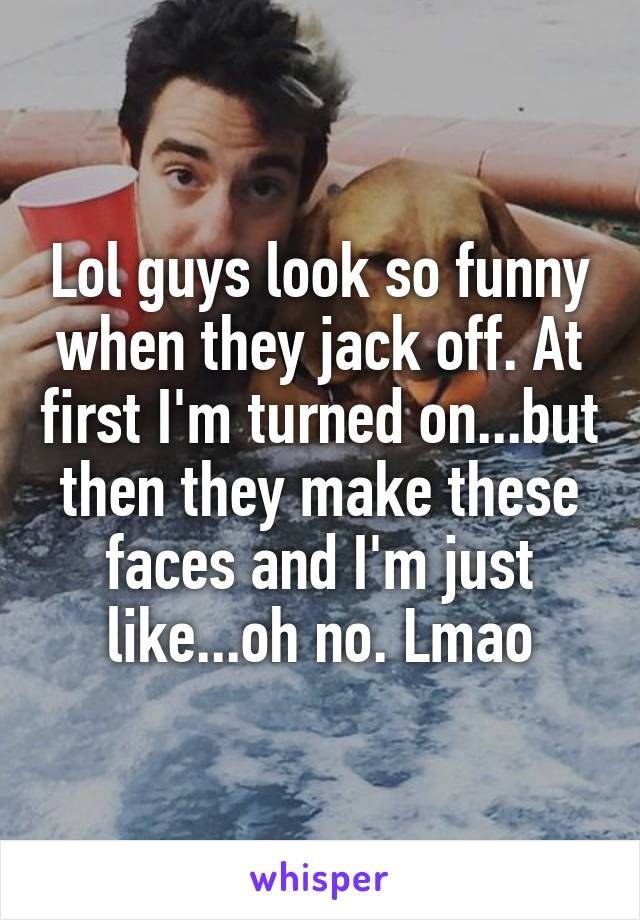 Lol guys look so funny when they jack off. At first I'm turned on...but then they make these faces and I'm just like...oh no. Lmao
