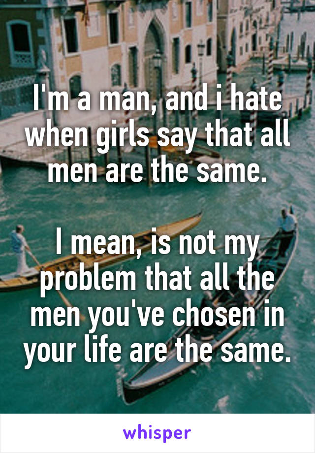 I'm a man, and i hate when girls say that all men are the same.  I mean, is not my problem that all the men you've chosen in your life are the same.