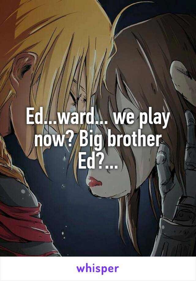 Ed...ward... we play now? Big brother Ed?...