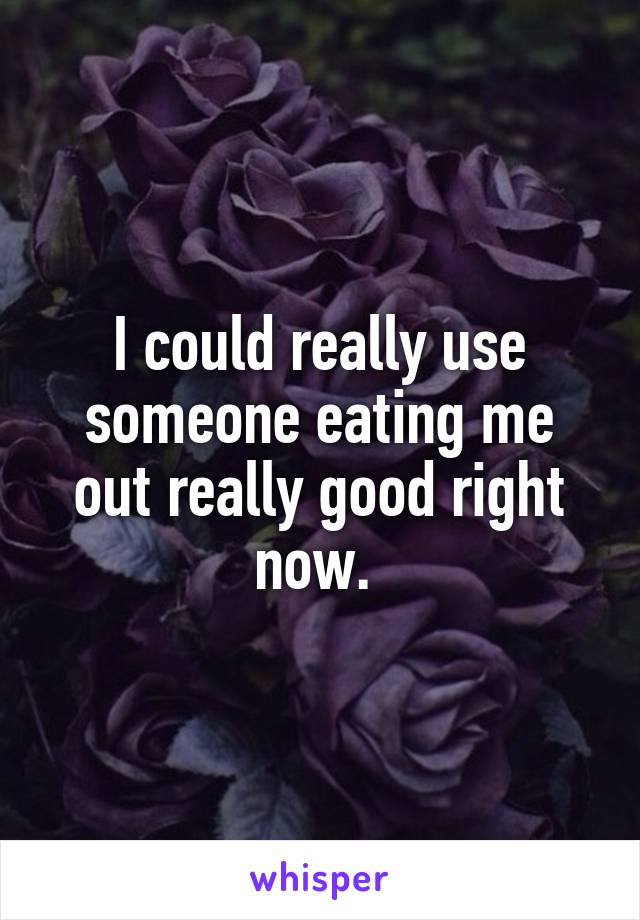 I could really use someone eating me out really good right now.