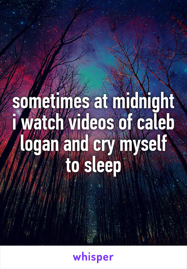 sometimes at midnight i watch videos of caleb logan and cry myself to sleep