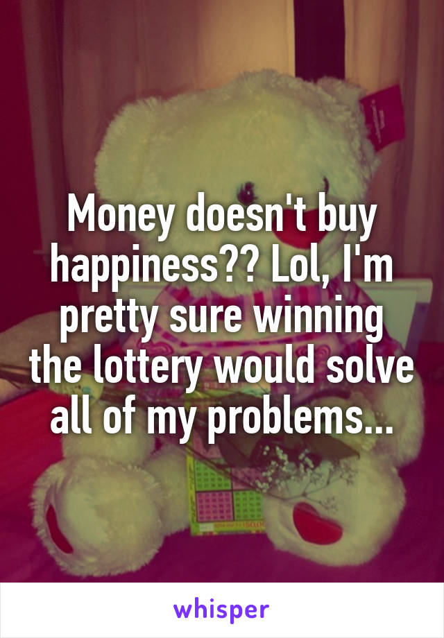 Money doesn't buy happiness?? Lol, I'm pretty sure winning the lottery would solve all of my problems...