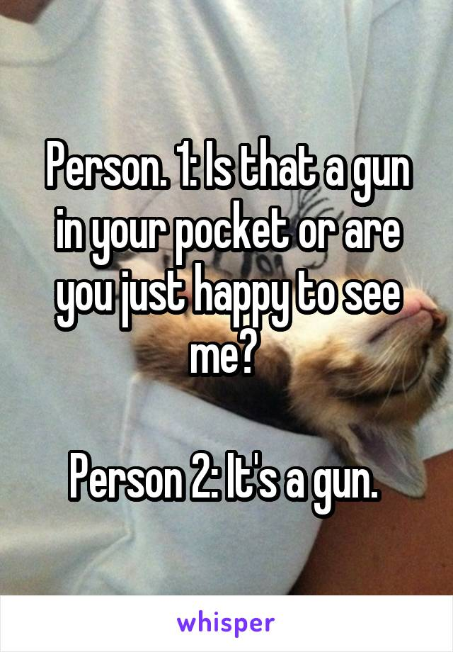 Person. 1: Is that a gun in your pocket or are you just happy to see me?   Person 2: It's a gun.