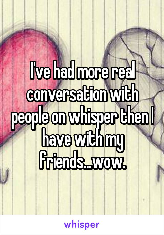I've had more real conversation with people on whisper then I have with my friends...wow.
