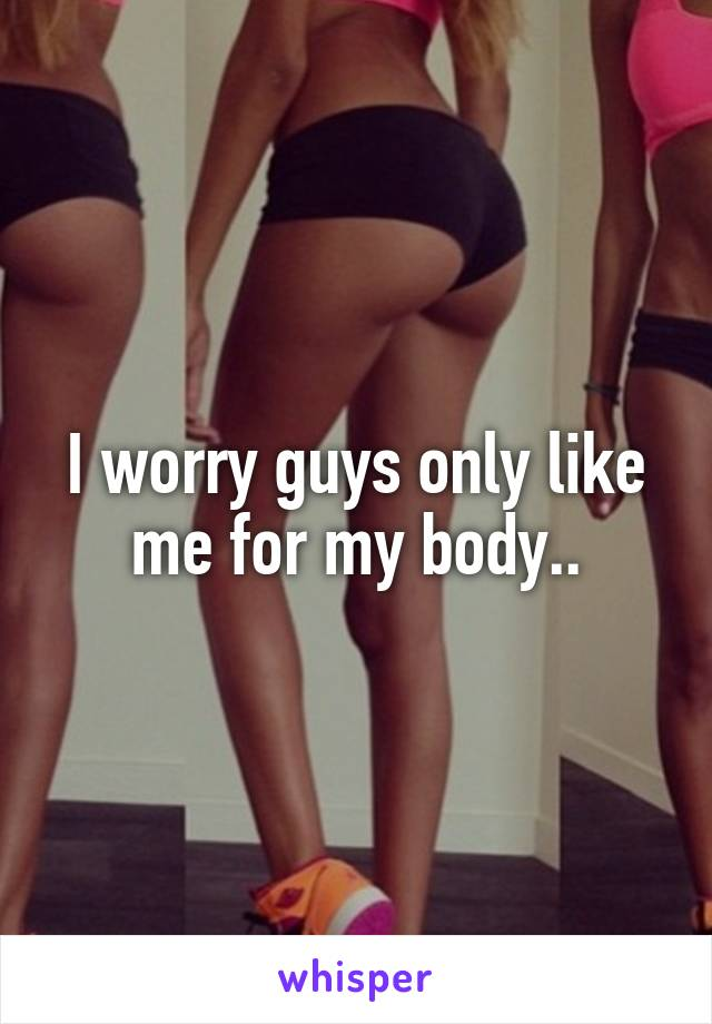 I worry guys only like me for my body..