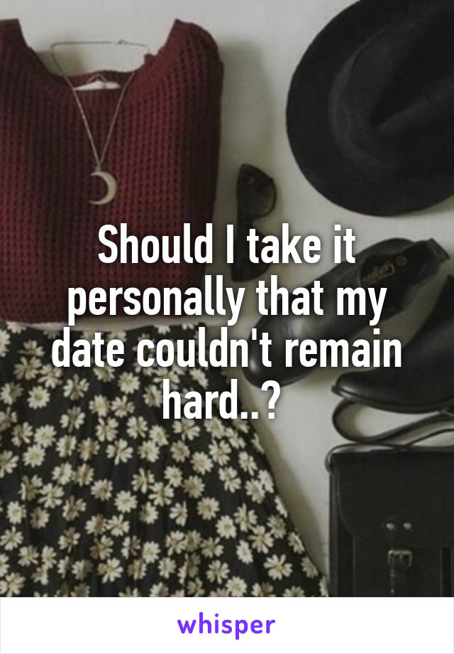 Should I take it personally that my date couldn't remain hard..?