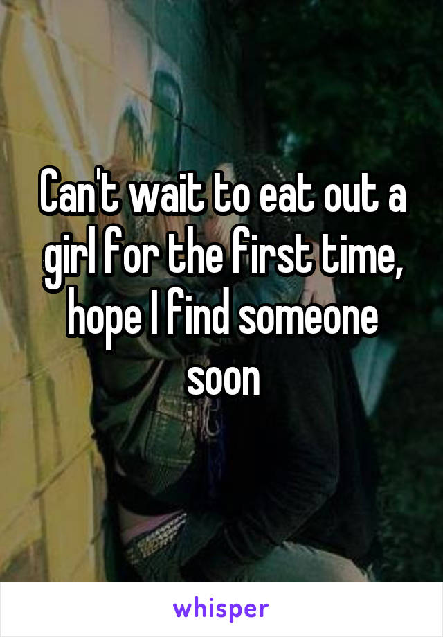 Can't wait to eat out a girl for the first time, hope I find someone soon
