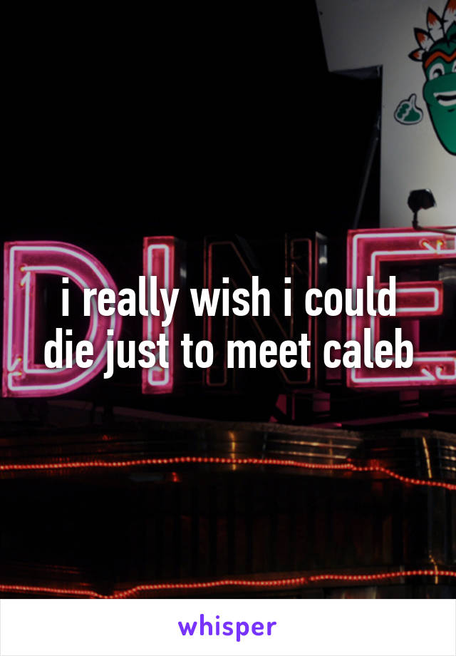i really wish i could die just to meet caleb