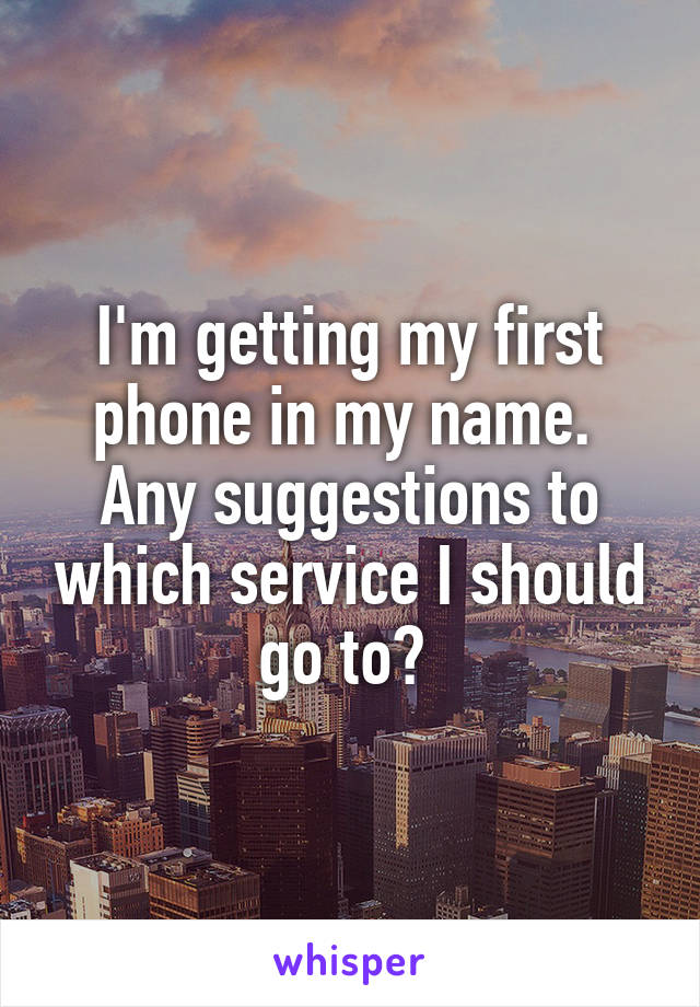 I'm getting my first phone in my name.  Any suggestions to which service I should go to?
