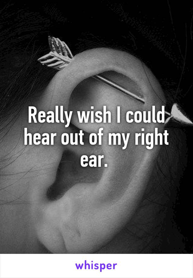 Really wish I could hear out of my right ear.