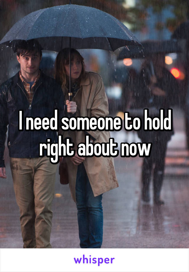 I need someone to hold right about now