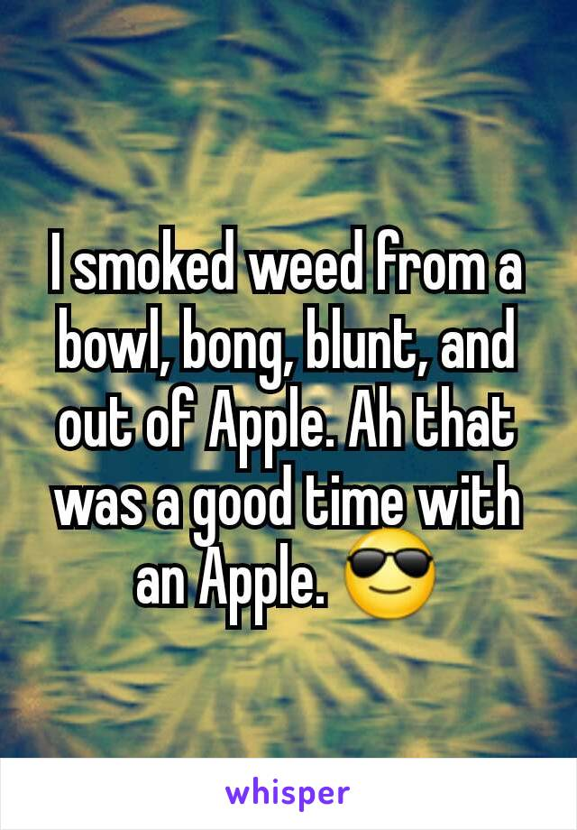 I smoked weed from a bowl, bong, blunt, and out of Apple. Ah that was a good time with an Apple. 😎