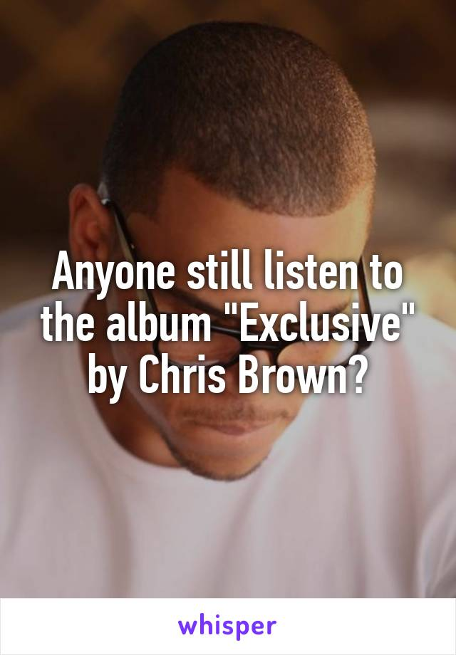 "Anyone still listen to the album ""Exclusive"" by Chris Brown?"