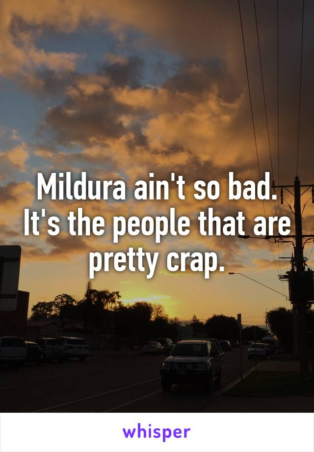 Mildura ain't so bad. It's the people that are pretty crap.
